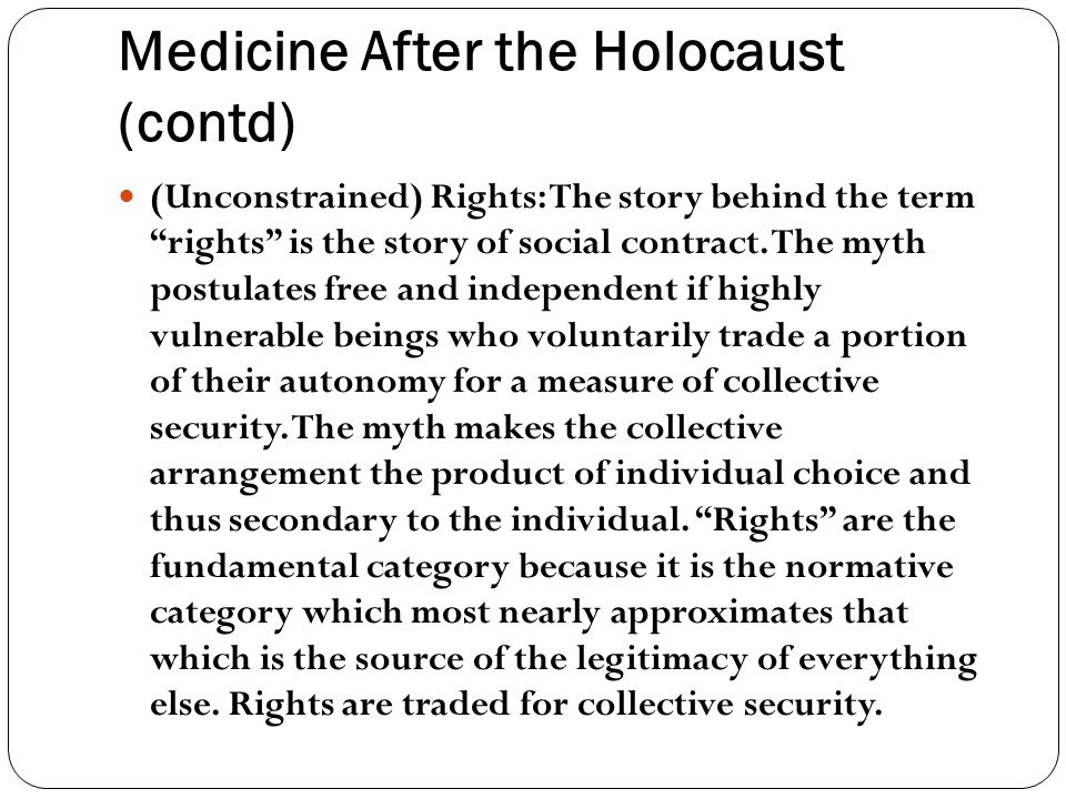Medicine After the Holocaust (contd) (Unconstrained) Rights: The story behind the term rights is the story of social contract.