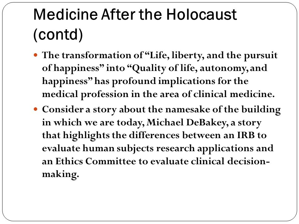 Medicine After the Holocaust (contd) The transformation of Life, liberty, and the pursuit of happiness into Quality of life, autonomy, and happiness has profound implications for the medical profession in the area of clinical medicine.