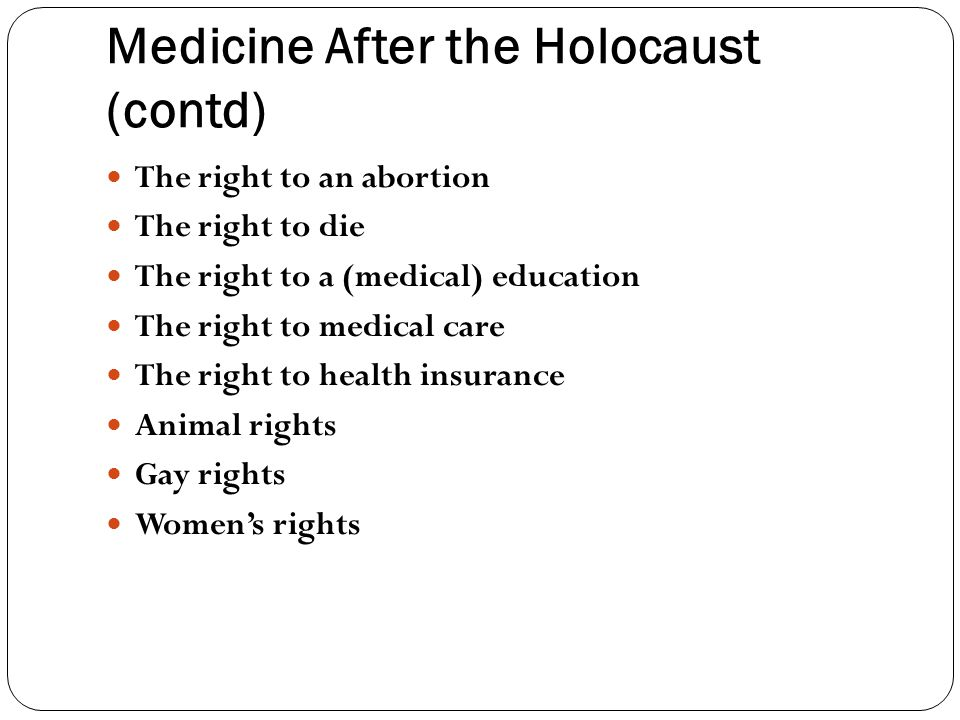 Medicine After the Holocaust (contd) The right to an abortion The right to die The right to a (medical) education The right to medical care The right to health insurance Animal rights Gay rights Women's rights