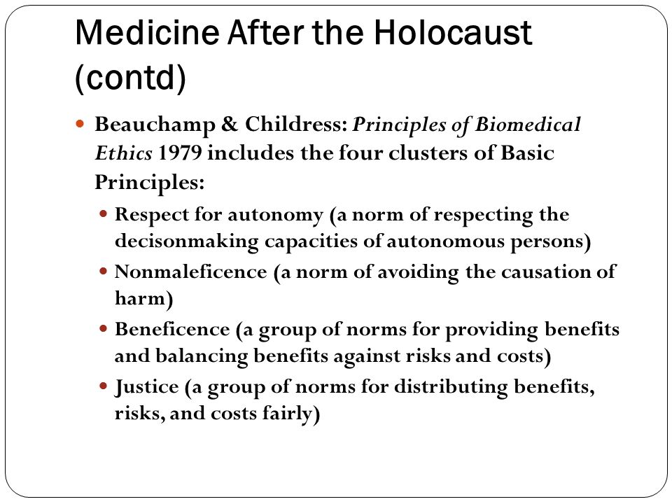 Medicine After the Holocaust (contd) Beauchamp & Childress: Principles of Biomedical Ethics 1979 includes the four clusters of Basic Principles: Respect for autonomy (a norm of respecting the decisonmaking capacities of autonomous persons) Nonmaleficence (a norm of avoiding the causation of harm) Beneficence (a group of norms for providing benefits and balancing benefits against risks and costs) Justice (a group of norms for distributing benefits, risks, and costs fairly)