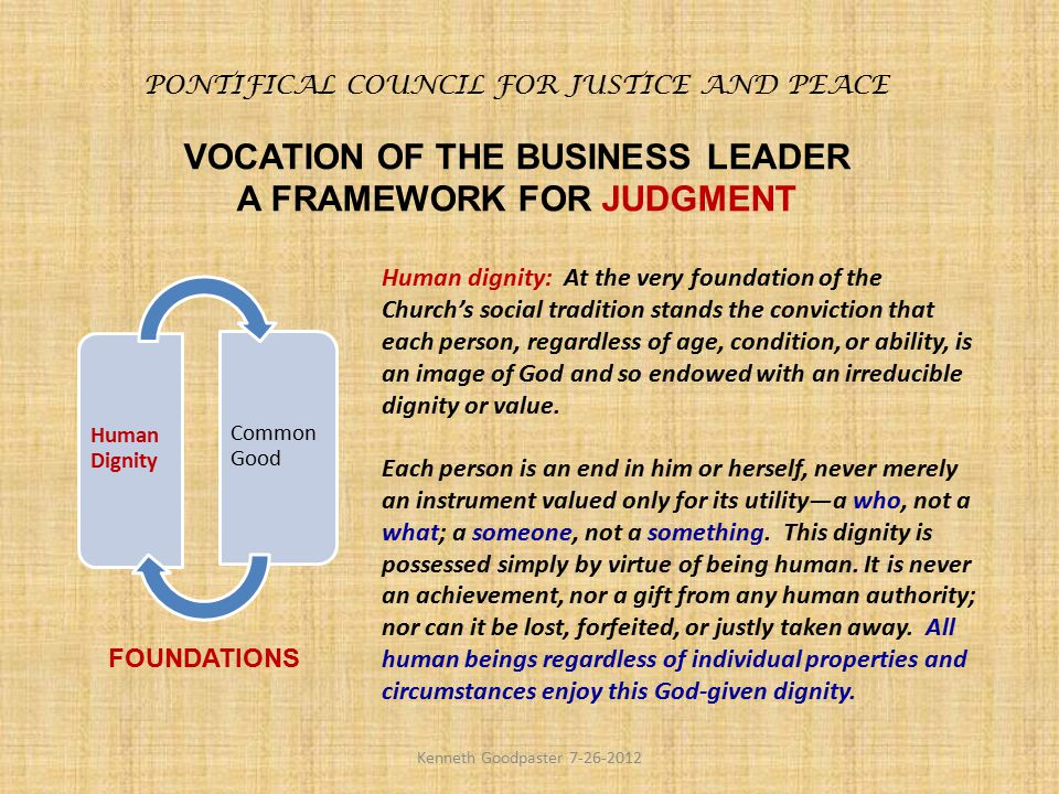 PONTIFICAL COUNCIL FOR JUSTICE AND PEACE VOCATION OF THE BUSINESS LEADER A FRAMEWORK FOR JUDGMENT Human Dignity Common Good FOUNDATIONS Human dignity: