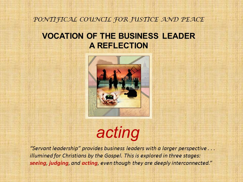 "PONTIFICAL COUNCIL FOR JUSTICE AND PEACE VOCATION OF THE BUSINESS LEADER A REFLECTION ""Servant leadership"" provides business leaders with a larger per"