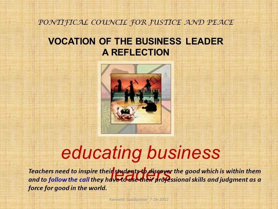 PONTIFICAL COUNCIL FOR JUSTICE AND PEACE VOCATION OF THE BUSINESS LEADER A REFLECTION educating business leaders Teachers need to inspire their studen