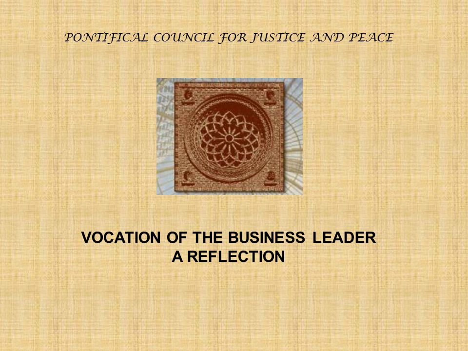 PONTIFICAL COUNCIL FOR JUSTICE AND PEACE VOCATION OF THE BUSINESS LEADER A REFLECTION Conclusion Business leaders may be tempted, whether from self- centeredness, pride, greed or anxiety, to reduce the purpose of business solely to maximizing profit, or to growing market share or to any other solely economic good.