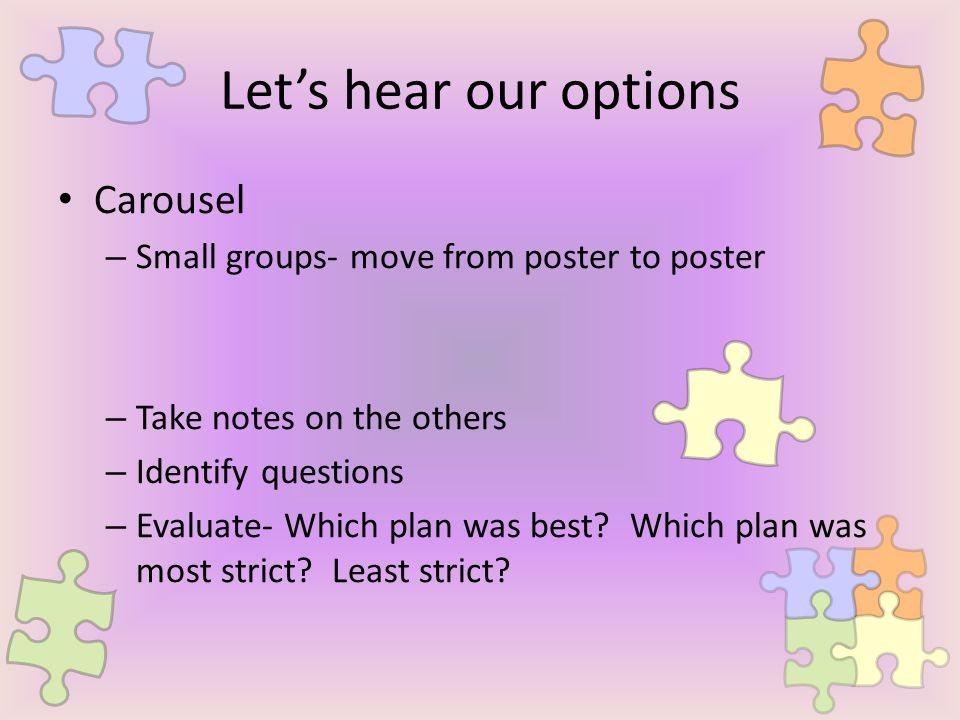 Let's hear our options Carousel – Small groups- move from poster to poster – Take notes on the others – Identify questions – Evaluate- Which plan was best.