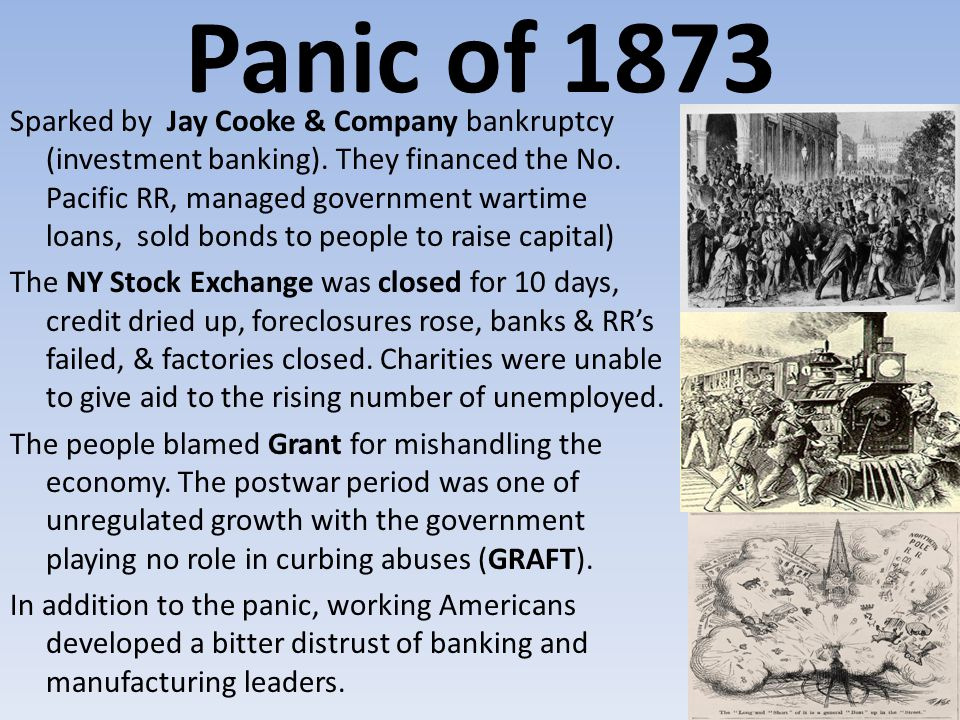 Panic of 1873 Sparked by Jay Cooke & Company bankruptcy (investment banking). They financed the No. Pacific RR, managed government wartime loans, sold