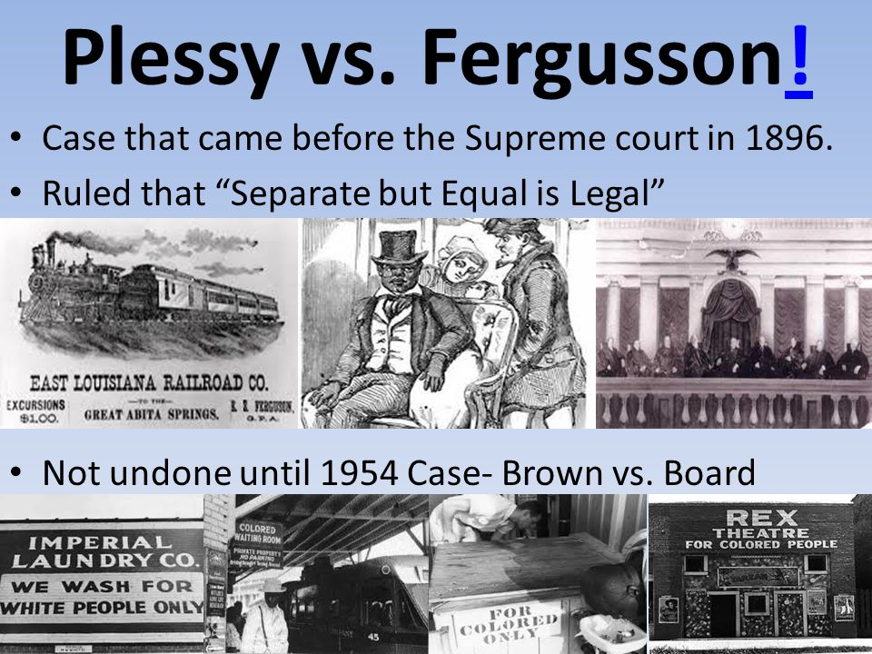 "Plessy vs. Fergusson!! Case that came before the Supreme court in 1896. Ruled that ""Separate but Equal is Legal"" Not undone until 1954 Case- Brown vs."