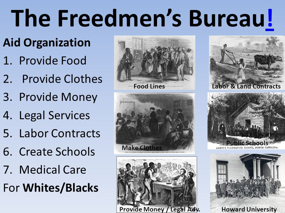The Freedmen's Bureau!! Aid Organization 1.Provide Food 2. Provide Clothes 3.Provide Money 4.Legal Services 5.Labor Contracts 6.Create Schools 7.Medic