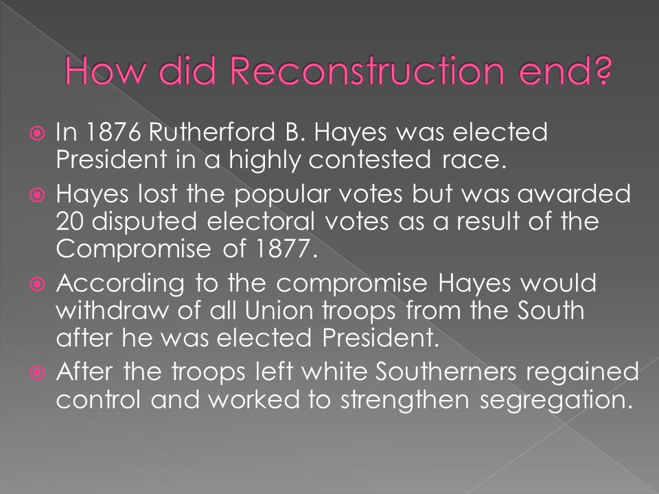  In 1876 Rutherford B. Hayes was elected President in a highly contested race.  Hayes lost the popular votes but was awarded 20 disputed electoral v