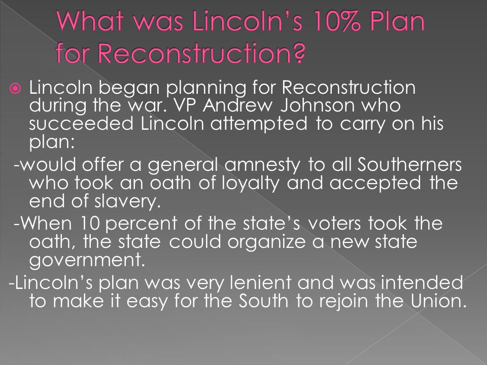  Lincoln began planning for Reconstruction during the war. VP Andrew Johnson who succeeded Lincoln attempted to carry on his plan: -would offer a gen