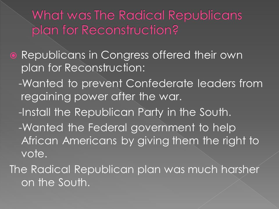  Republicans in Congress offered their own plan for Reconstruction: -Wanted to prevent Confederate leaders from regaining power after the war. -Insta