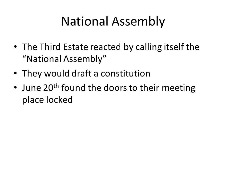 National Assembly The Third Estate reacted by calling itself the National Assembly They would draft a constitution June 20 th found the doors to their meeting place locked