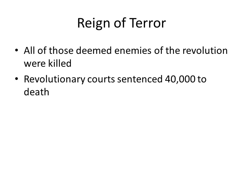 Reign of Terror All of those deemed enemies of the revolution were killed Revolutionary courts sentenced 40,000 to death