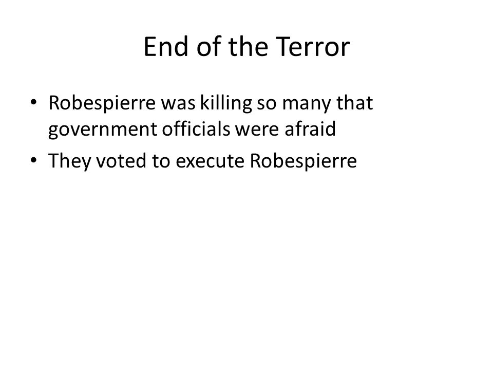 End of the Terror Robespierre was killing so many that government officials were afraid They voted to execute Robespierre