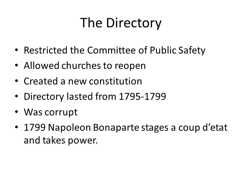 The Directory Restricted the Committee of Public Safety Allowed churches to reopen Created a new constitution Directory lasted from 1795-1799 Was corrupt 1799 Napoleon Bonaparte stages a coup d'etat and takes power.