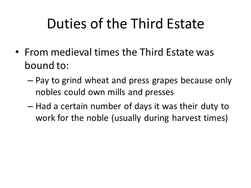 Duties of the Third Estate From medieval times the Third Estate was bound to: – Pay to grind wheat and press grapes because only nobles could own mills and presses – Had a certain number of days it was their duty to work for the noble (usually during harvest times)