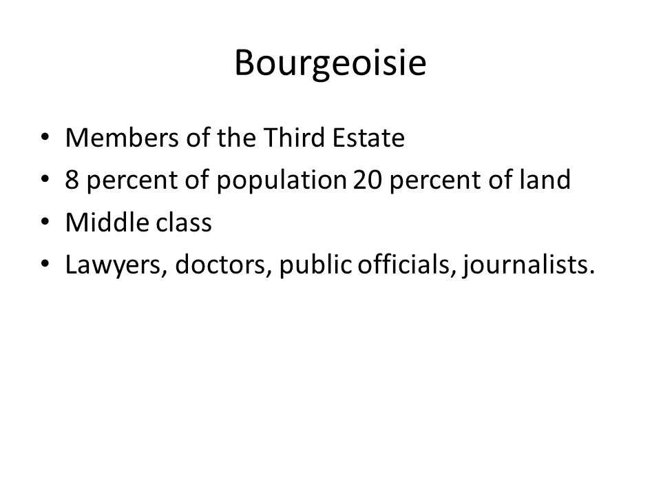 Bourgeoisie Members of the Third Estate 8 percent of population 20 percent of land Middle class Lawyers, doctors, public officials, journalists.