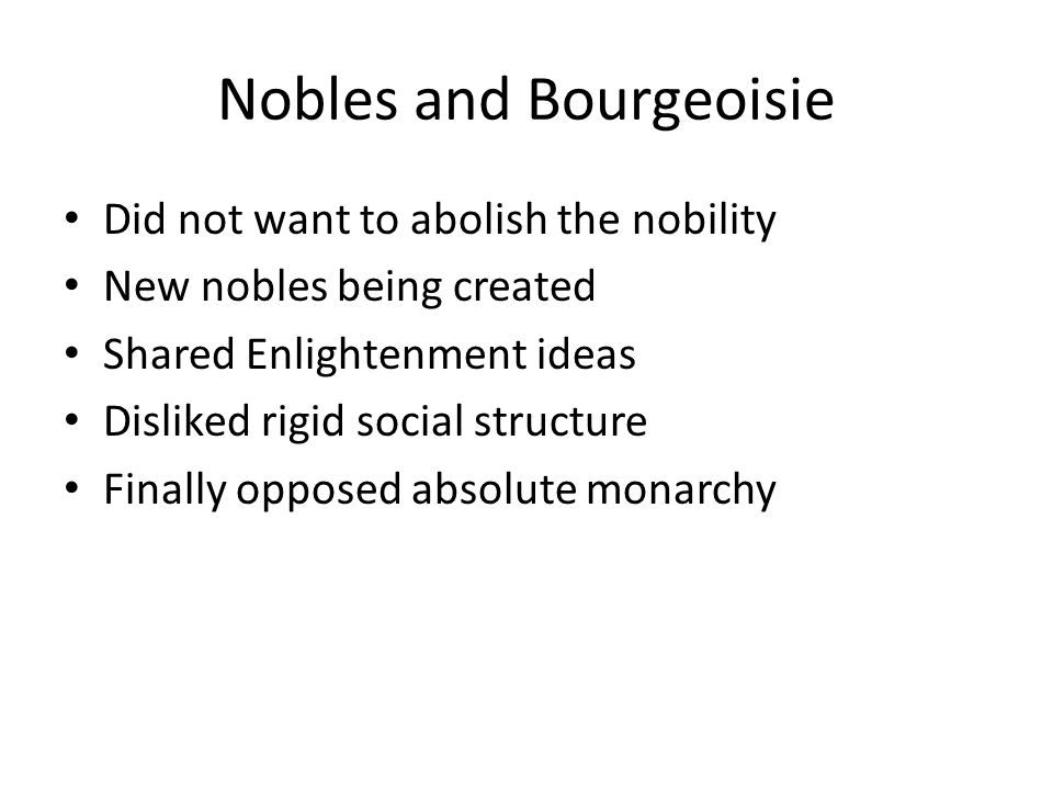 Nobles and Bourgeoisie Did not want to abolish the nobility New nobles being created Shared Enlightenment ideas Disliked rigid social structure Finally opposed absolute monarchy