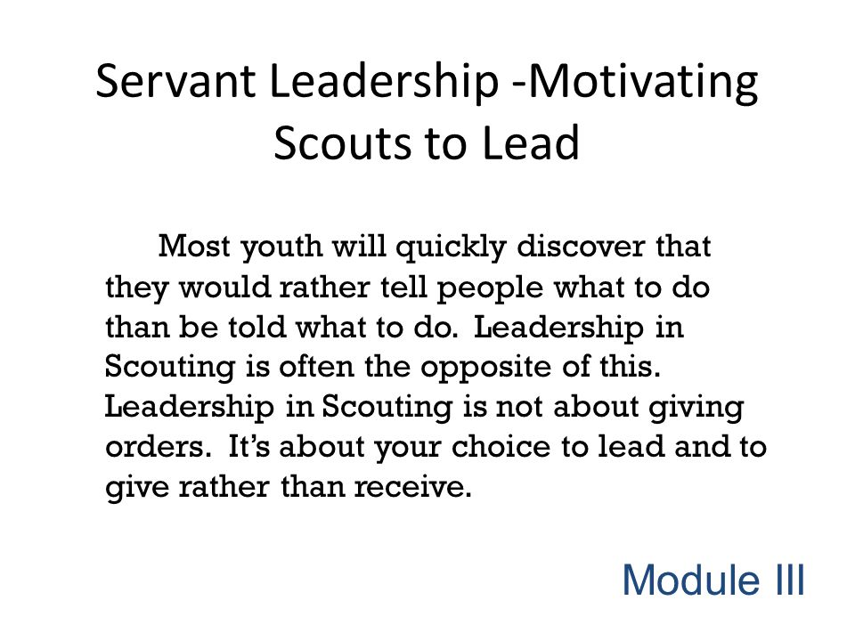 Servant Leadership -Motivating Scouts to Lead Most youth will quickly discover that they would rather tell people what to do than be told what to do.