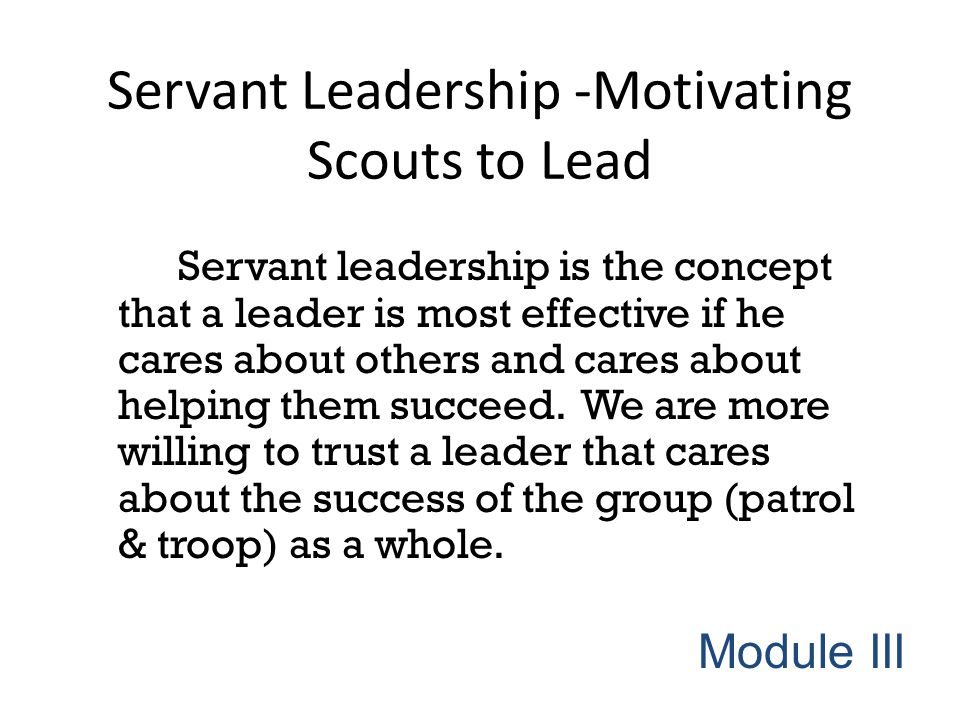Servant Leadership -Motivating Scouts to Lead Servant leadership is the concept that a leader is most effective if he cares about others and cares abo