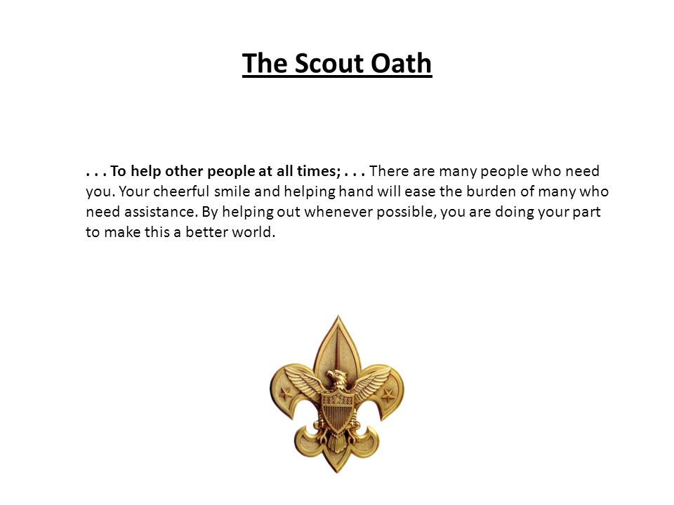 The Scout Oath... To help other people at all times;... There are many people who need you. Your cheerful smile and helping hand will ease the burden
