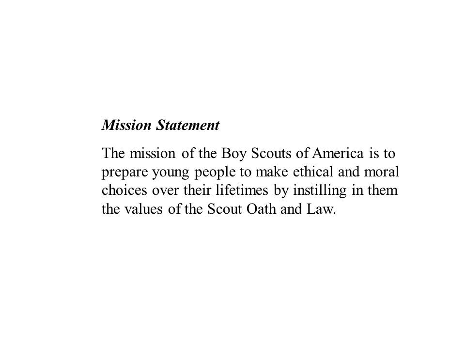 Mission Statement The mission of the Boy Scouts of America is to prepare young people to make ethical and moral choices over their lifetimes by instil