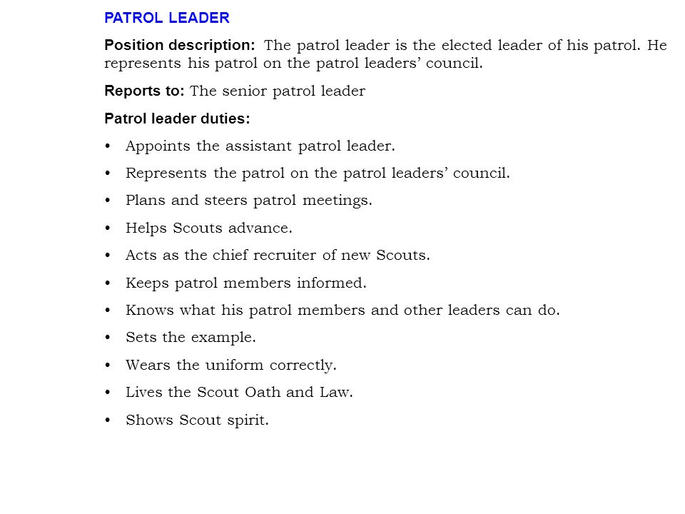 PATROL LEADER Position description: The patrol leader is the elected leader of his patrol. He represents his patrol on the patrol leaders' council. Re