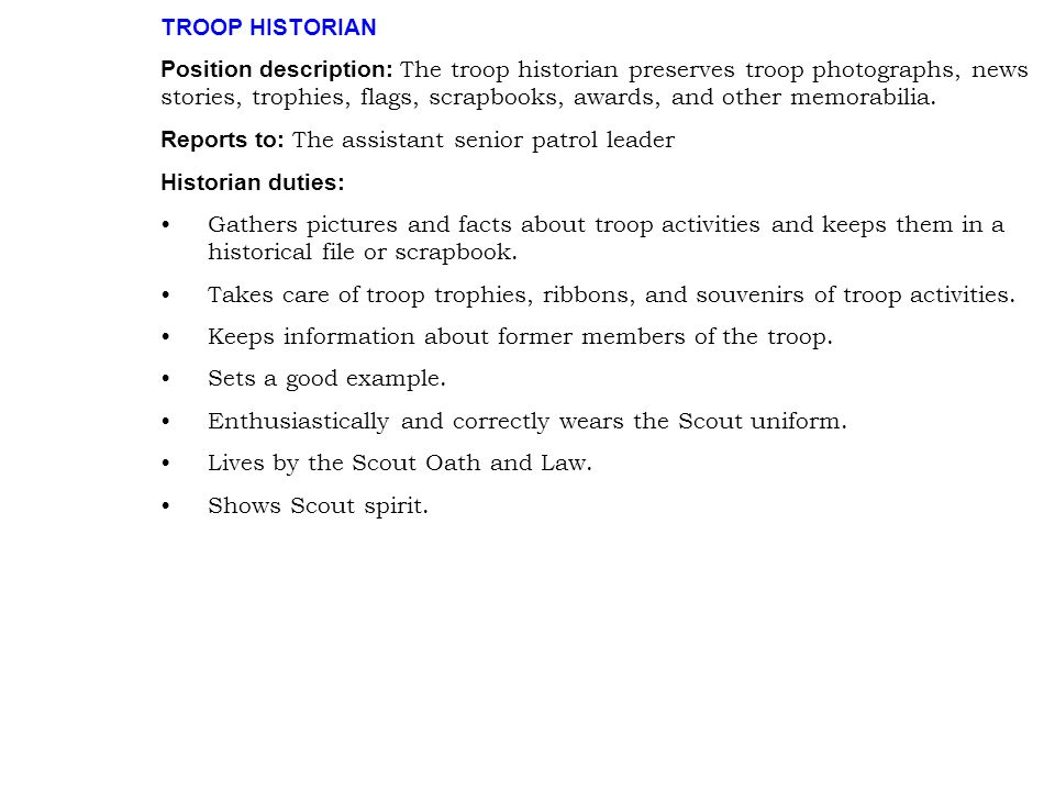 TROOP HISTORIAN Position description: The troop historian preserves troop photographs, news stories, trophies, flags, scrapbooks, awards, and other me