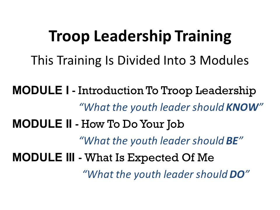 Module I – Introduction To Leadership (KNOW) In Module I we will discuss The Boy-Led Troop/living the Scout Oath & Law The Boy-Led Patrol Troop Organizational Chart Position Overview National Honor Patrol Award Module I