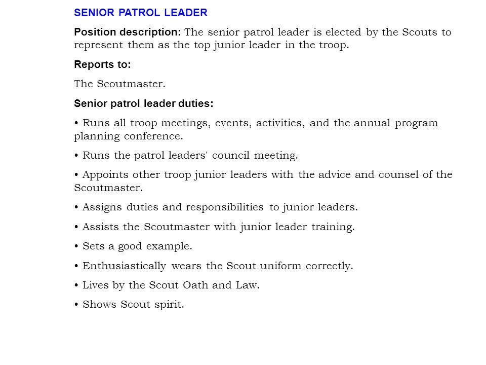 SENIOR PATROL LEADER Position description: The senior patrol leader is elected by the Scouts to represent them as the top junior leader in the troop.