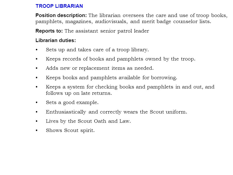 TROOP LIBRARIAN Position description: The librarian oversees the care and use of troop books, pamphlets, magazines, audiovisuals, and merit badge coun