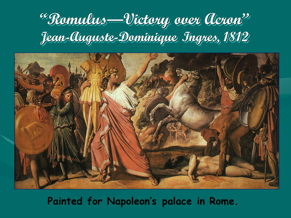 Romulus—Victory over Acron Jean-Auguste-Dominique Ingres, 1812 Painted for Napoleon's palace in Rome.