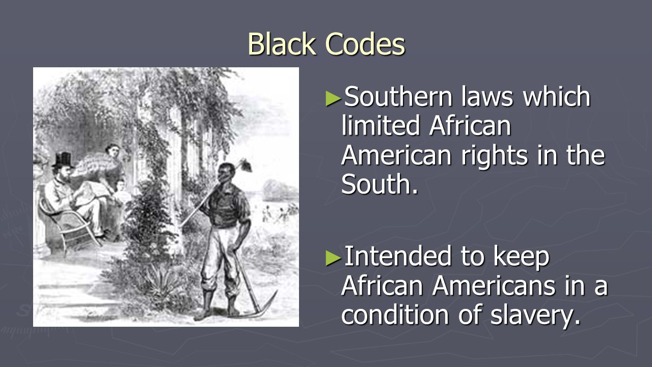 Black Codes ► Southern laws which limited African American rights in the South. ► Intended to keep African Americans in a condition of slavery.