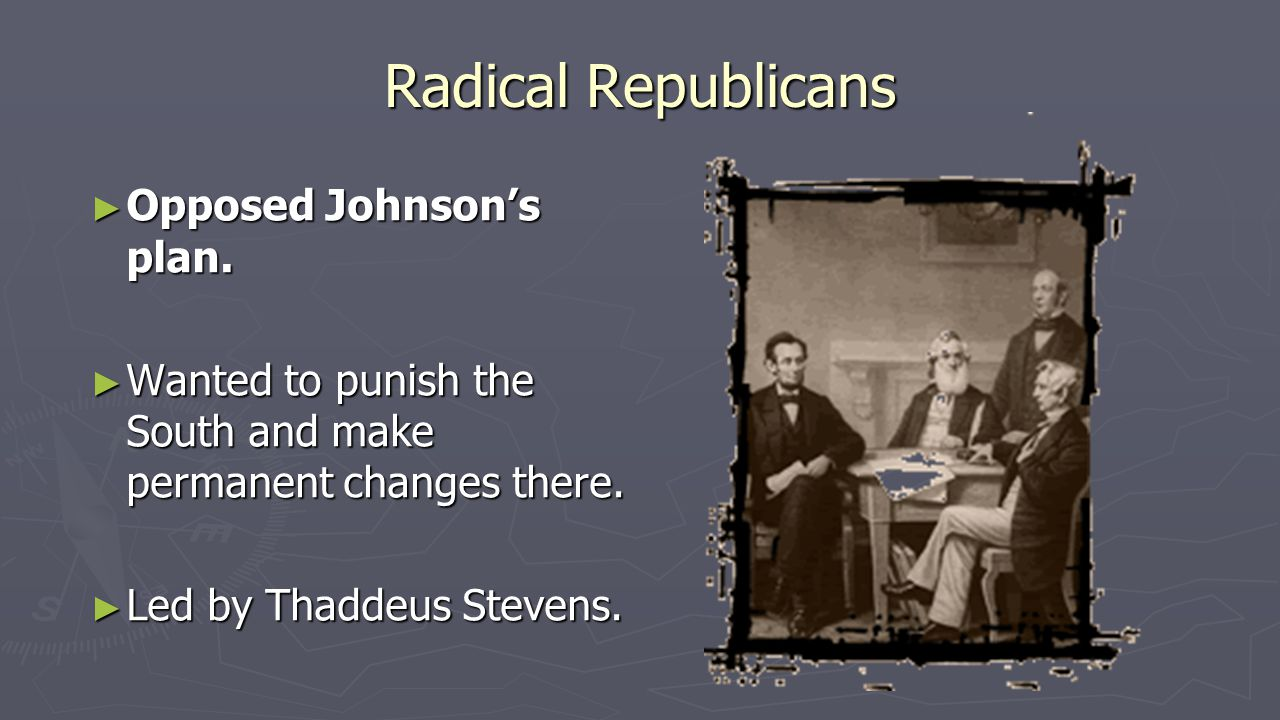 Radical Republicans ► Opposed Johnson's plan. ► Wanted to punish the South and make permanent changes there. ► Led by Thaddeus Stevens.