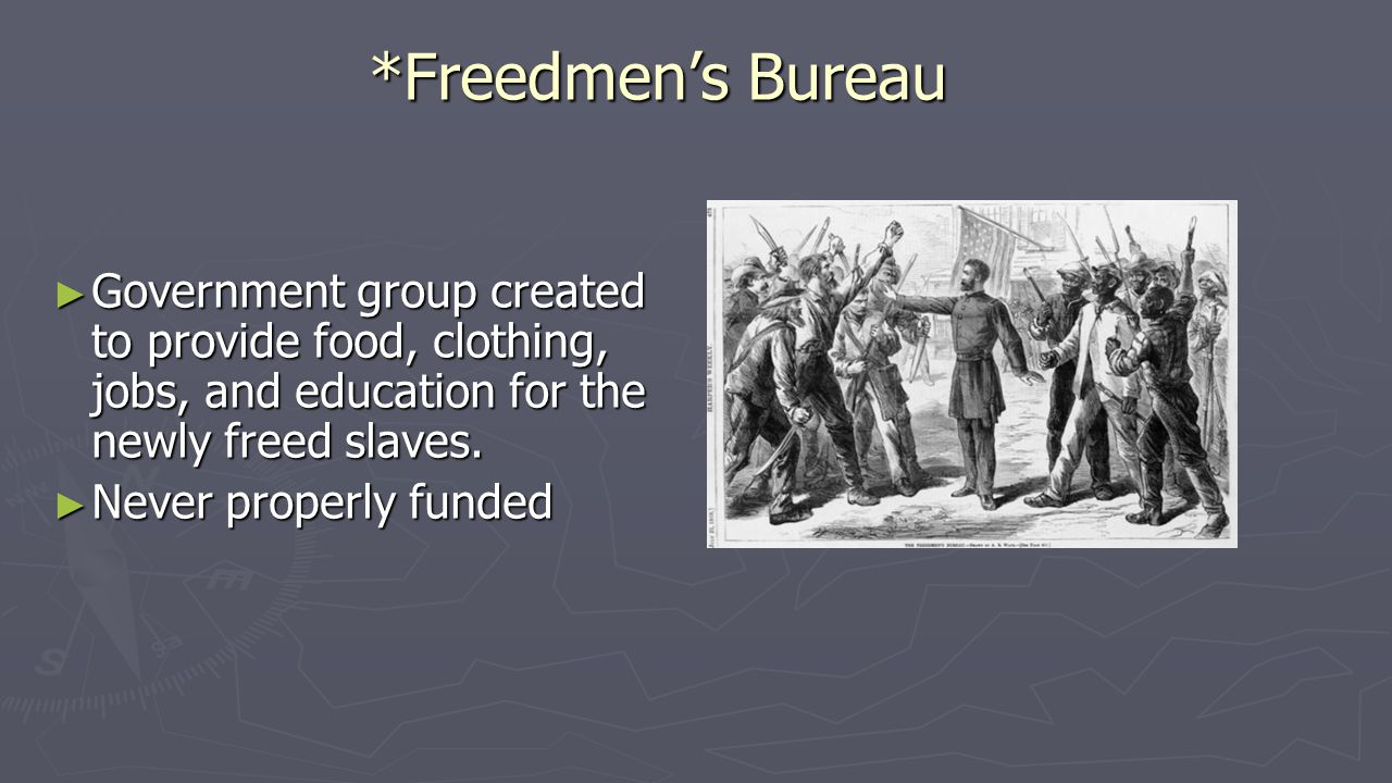 *Freedmen's Bureau ► Government group created to provide food, clothing, jobs, and education for the newly freed slaves. ► Never properly funded