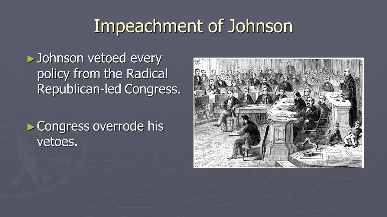 Impeachment of Johnson ► Johnson vetoed every policy from the Radical Republican-led Congress. ► Congress overrode his vetoes.