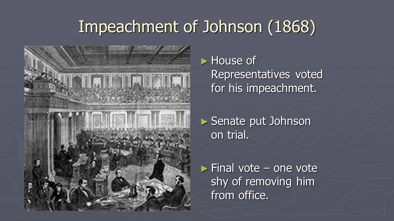 Impeachment of Johnson (1868) ► House of Representatives voted for his impeachment. ► Senate put Johnson on trial. ► Final vote – one vote shy of remo