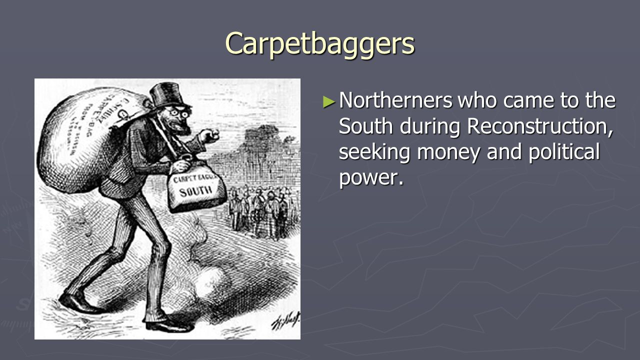 Carpetbaggers ► Northerners who came to the South during Reconstruction, seeking money and political power.