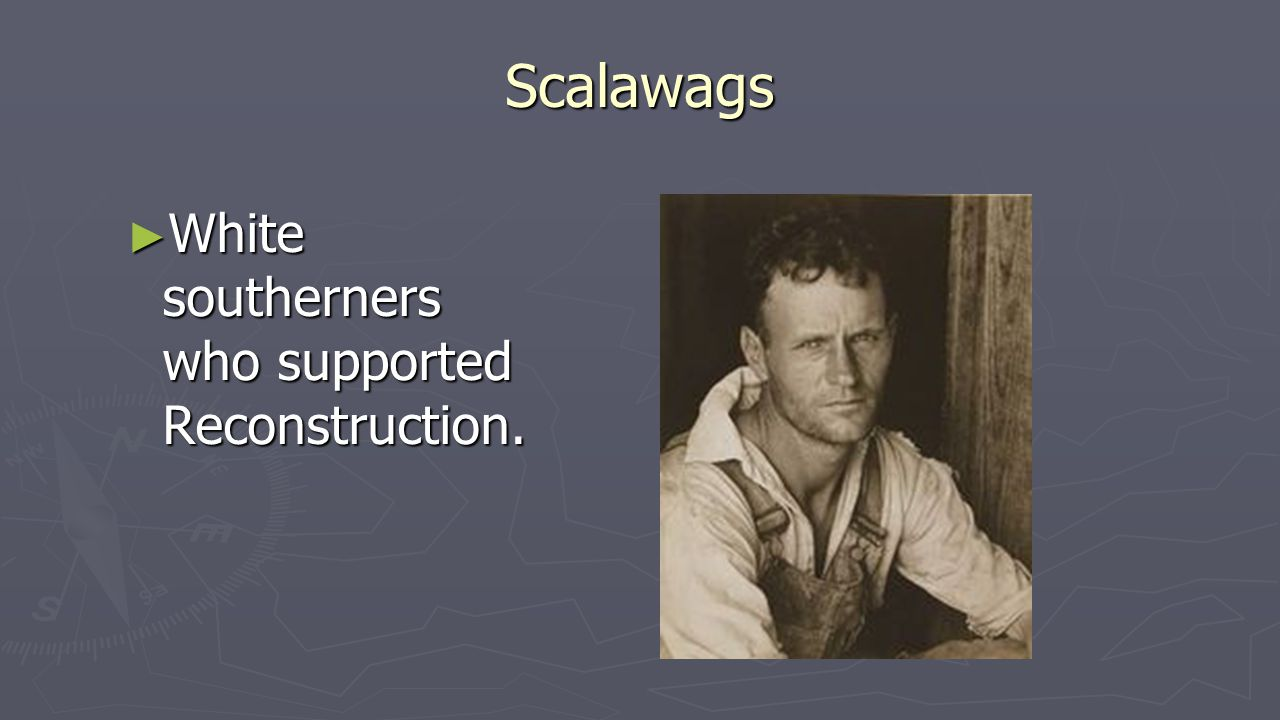Scalawags ► White southerners who supported Reconstruction.