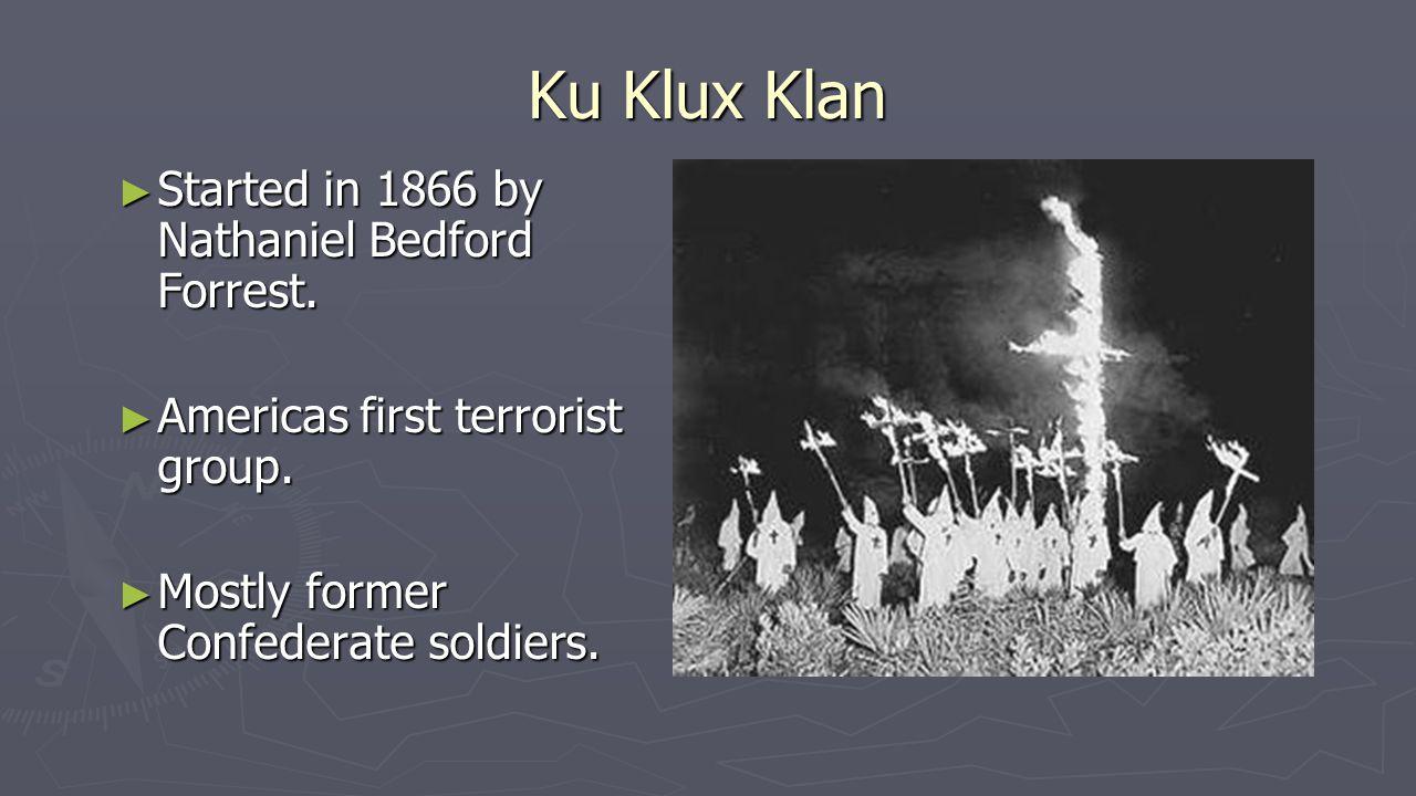 Ku Klux Klan ► Started in 1866 by Nathaniel Bedford Forrest.