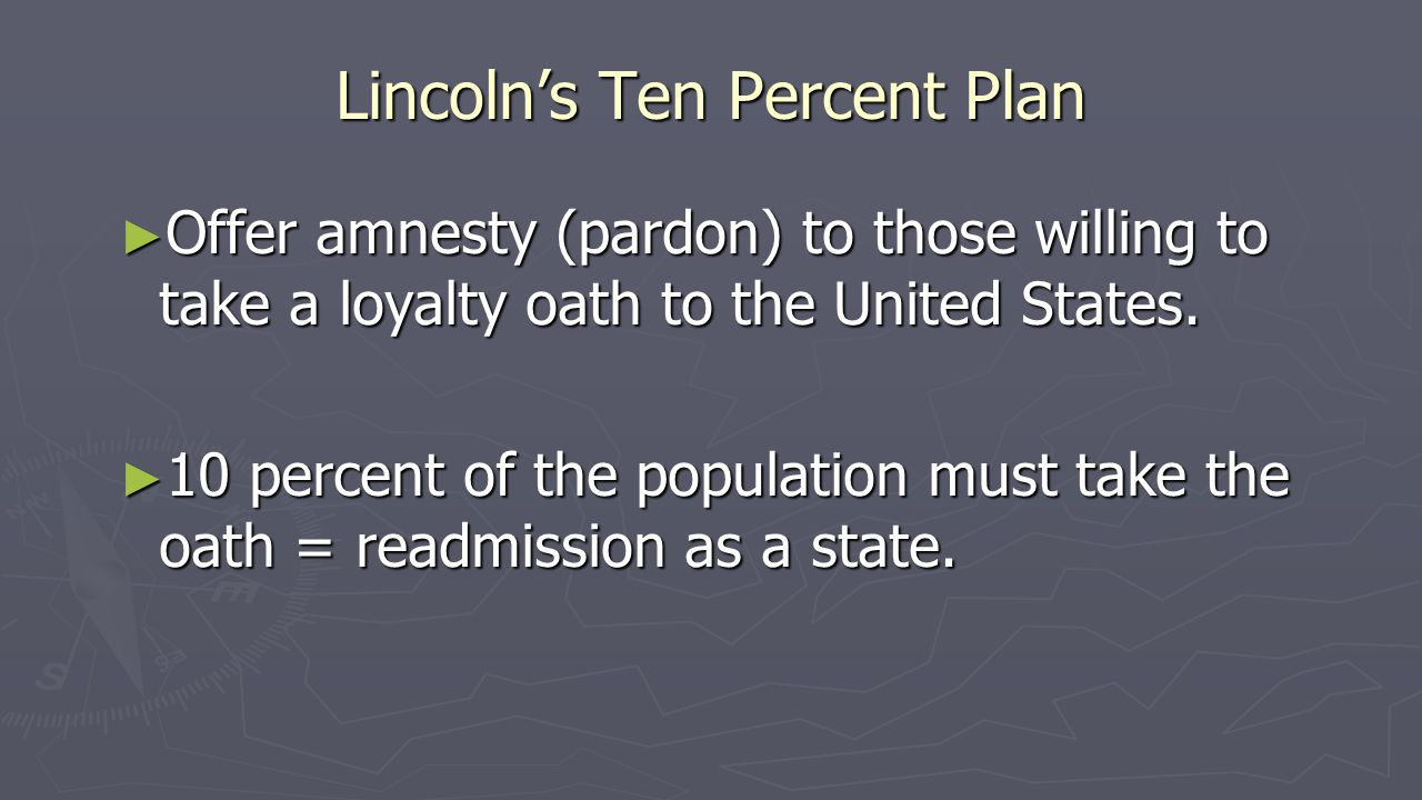 Lincoln's Ten Percent Plan ► Offer amnesty (pardon) to those willing to take a loyalty oath to the United States.