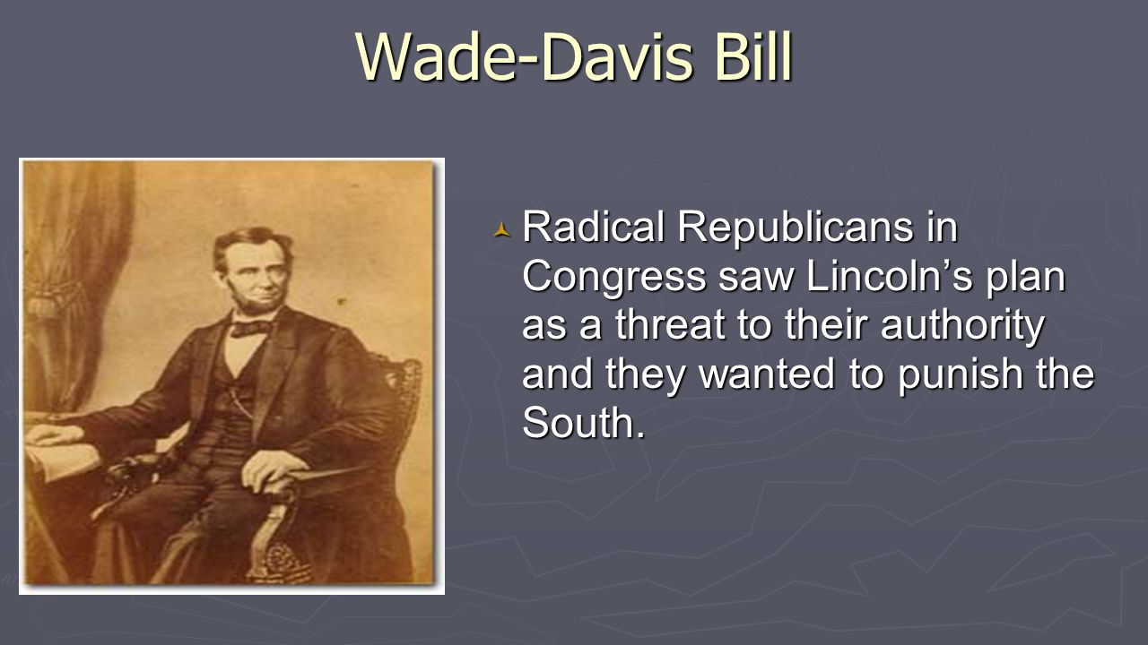 Wade-Davis Bill © Radical Republicans in Congress saw Lincoln's plan as a threat to their authority and they wanted to punish the South.