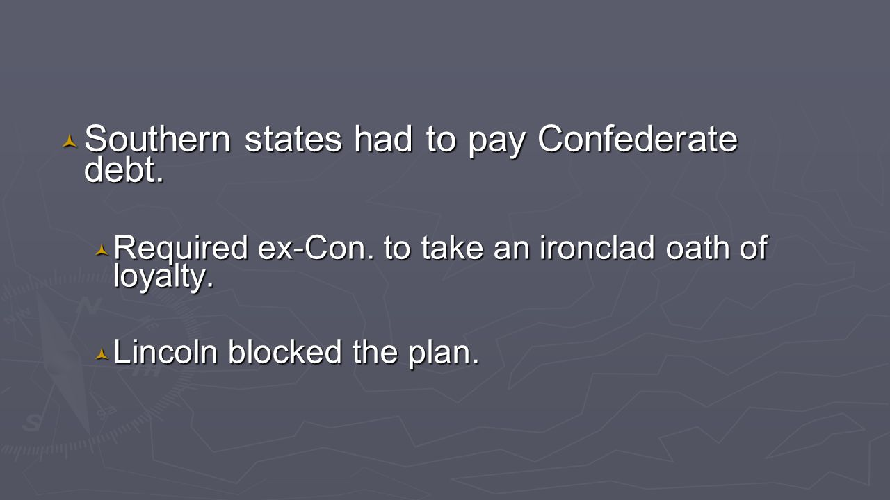 © Southern states had to pay Confederate debt. © Required ex-Con. to take an ironclad oath of loyalty. © Lincoln blocked the plan.