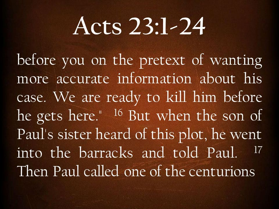 Acts 23:1-24 before you on the pretext of wanting more accurate information about his case. We are ready to kill him before he gets here.
