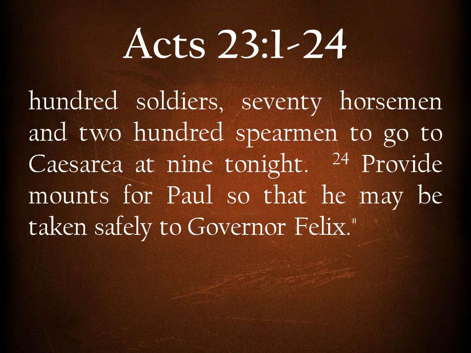 Acts 23:1-24 hundred soldiers, seventy horsemen and two hundred spearmen to go to Caesarea at nine tonight. 24 Provide mounts for Paul so that he may