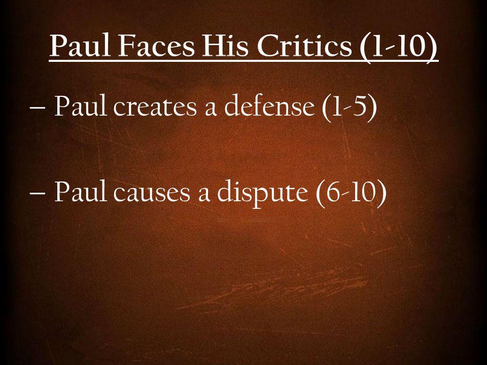 Paul Faces His Critics (1-10)  Paul creates a defense (1-5)  Paul causes a dispute (6-10)