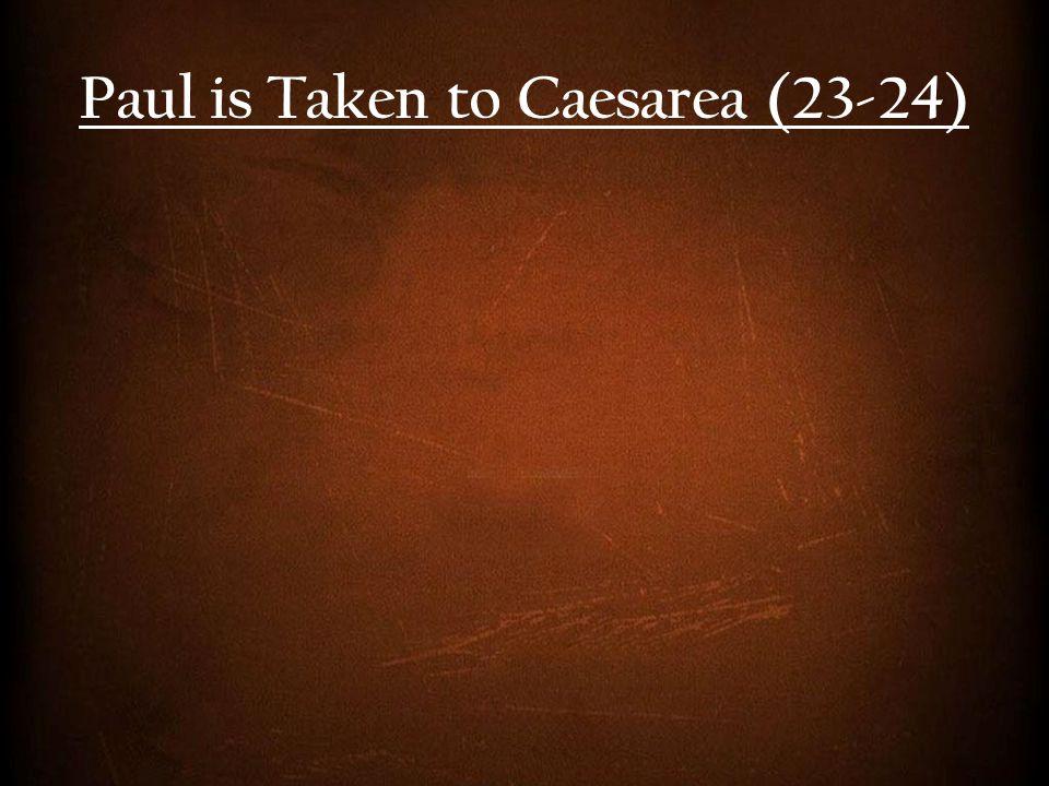 Paul is Taken to Caesarea (23-24)