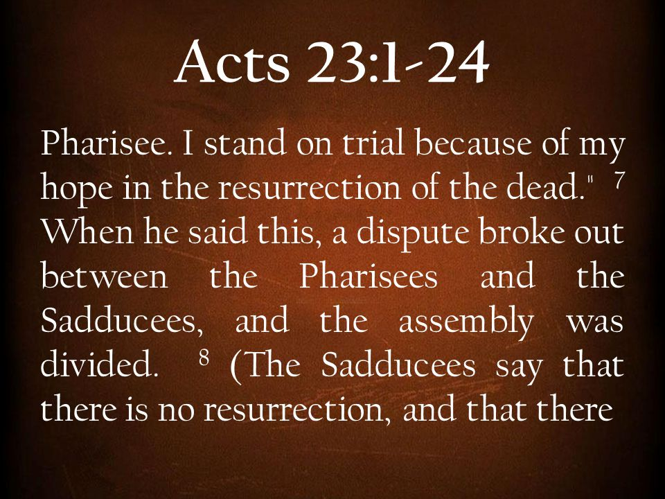 Acts 23:1-24 Pharisee. I stand on trial because of my hope in the resurrection of the dead.