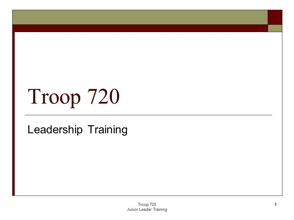 Troop 720 Junior Leader Training 1 Troop 720 Leadership Training