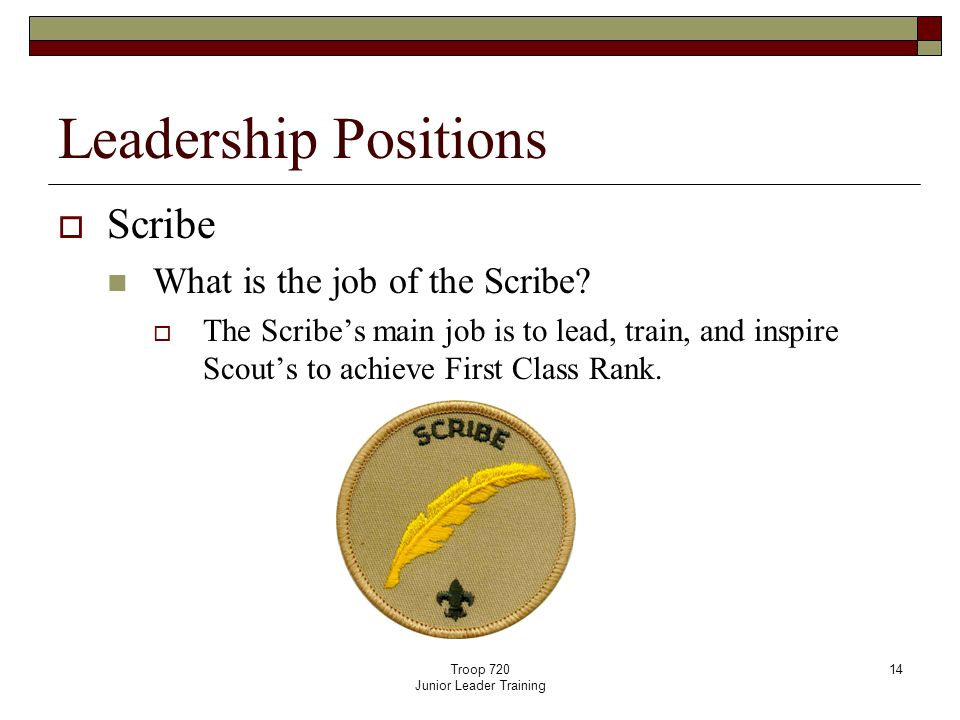 Troop 720 Junior Leader Training 14 Leadership Positions  Scribe What is the job of the Scribe?  The Scribe's main job is to lead, train, and inspir